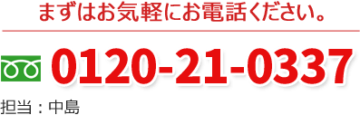 まずはお気軽にお電話ください。 0120-21-0337 担当:中島